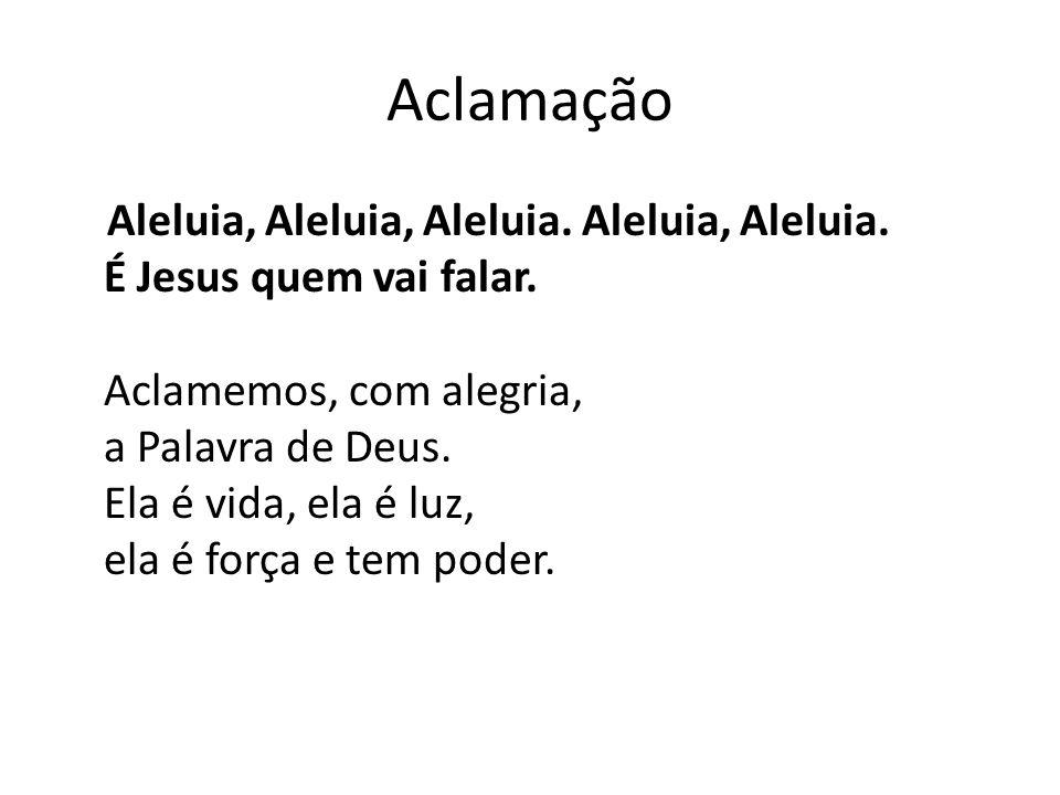 Aclamação Aleluia, Aleluia, Aleluia. Aleluia, Aleluia. É Jesus quem vai falar. Aclamemos, com alegria, a Palavra de Deus. Ela é vida, ela é luz, ela é