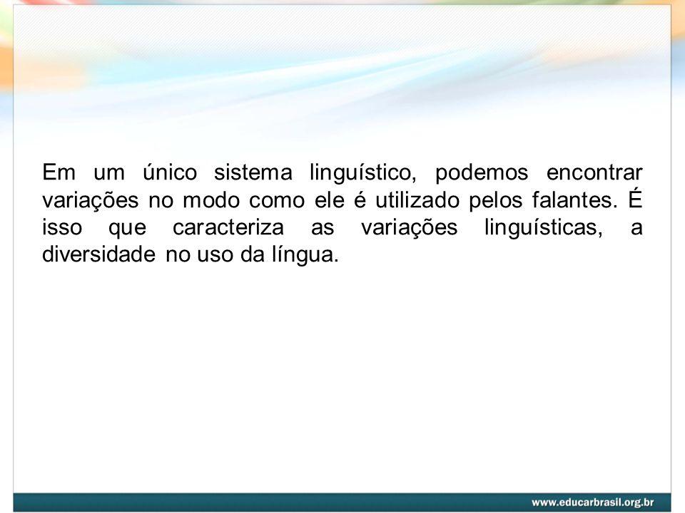 Em um único sistema linguístico, podemos encontrar variações no modo como ele é utilizado pelos falantes. É isso que caracteriza as variações linguíst