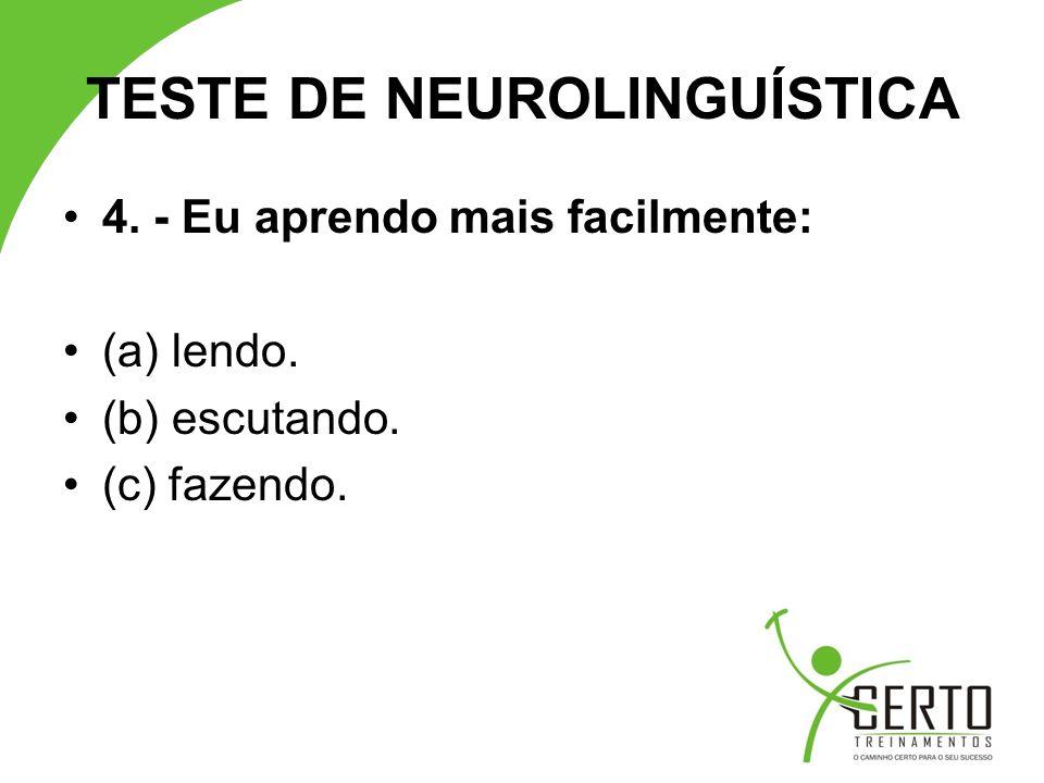 TESTE DE NEUROLINGUÍSTICA 4. - Eu aprendo mais facilmente: (a) lendo. (b) escutando. (c) fazendo.