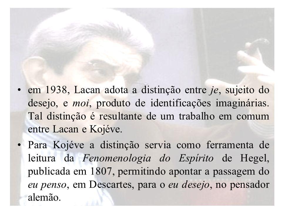 em 1938, Lacan adota a distinção entre je, sujeito do desejo, e moi, produto de identificações imaginárias. Tal distinção é resultante de um trabalho