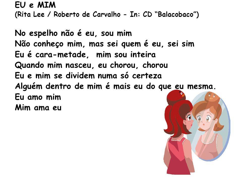 EU e MIM (Rita Lee / Roberto de Carvalho - In: CD Balacobaco) No espelho não é eu, sou mim Não conheço mim, mas sei quem é eu, sei sim Eu é cara-metad