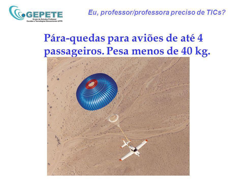 Eu, professor/professora preciso de TICs? Pára-quedas para aviões de até 4 passageiros. Pesa menos de 40 kg.