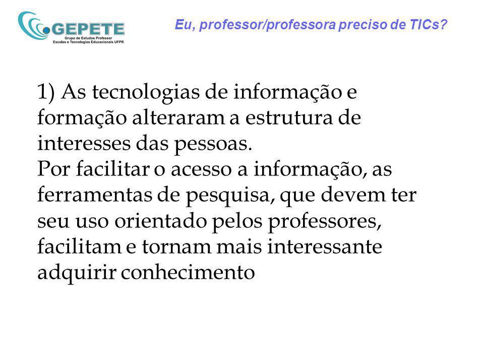 Eu, professor/professora preciso de TICs? 1) As tecnologias de informação e formação alteraram a estrutura de interesses das pessoas. Por facilitar o