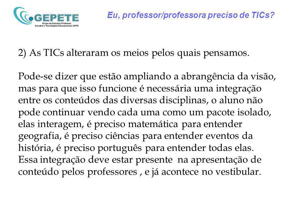 Eu, professor/professora preciso de TICs? 2) As TICs alteraram os meios pelos quais pensamos. Pode-se dizer que estão ampliando a abrangência da visão