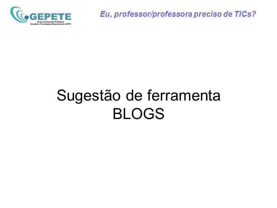 Eu, professor/professora preciso de TICs Sugestão de ferramenta BLOGS