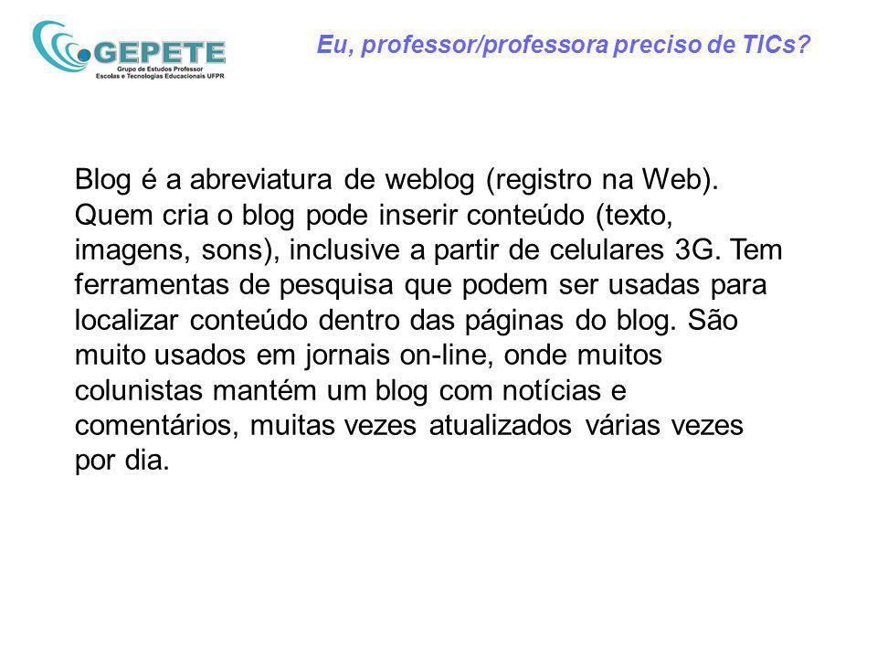 Eu, professor/professora preciso de TICs? Blog é a abreviatura de weblog (registro na Web). Quem cria o blog pode inserir conteúdo (texto, imagens, so