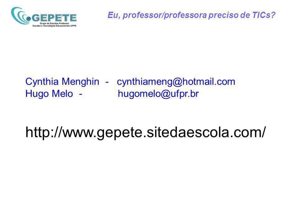 Eu, professor/professora preciso de TICs? Cynthia Menghin - cynthiameng@hotmail.com Hugo Melo - hugomelo@ufpr.br http://www.gepete.sitedaescola.com/