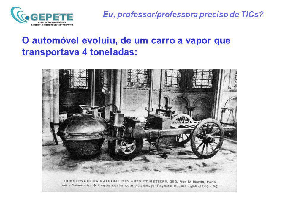 Eu, professor/professora preciso de TICs? O automóvel evoluiu, de um carro a vapor que transportava 4 toneladas:
