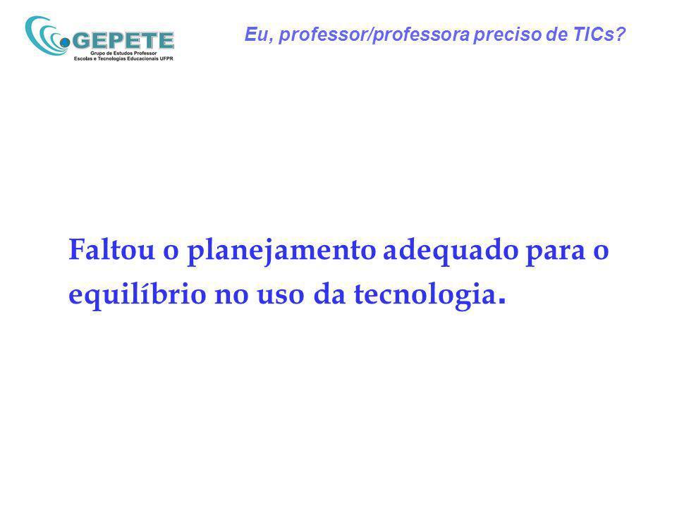 Eu, professor/professora preciso de TICs? Faltou o planejamento adequado para o equilíbrio no uso da tecnologia.