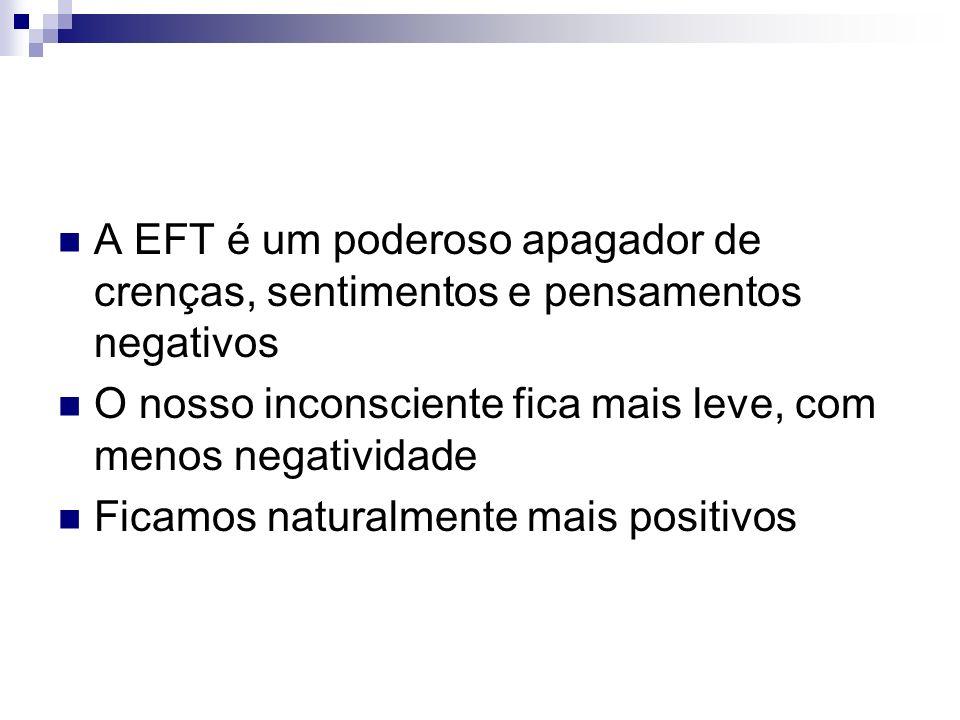 A EFT é um poderoso apagador de crenças, sentimentos e pensamentos negativos O nosso inconsciente fica mais leve, com menos negatividade Ficamos natur
