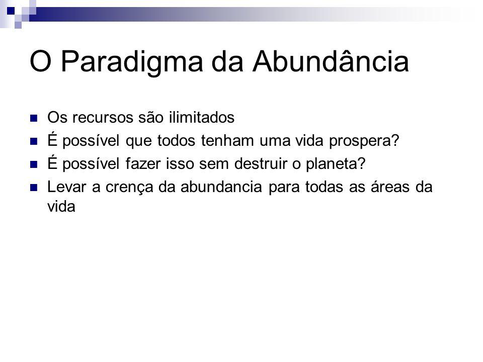 O Paradigma da Abundância Os recursos são ilimitados É possível que todos tenham uma vida prospera? É possível fazer isso sem destruir o planeta? Leva