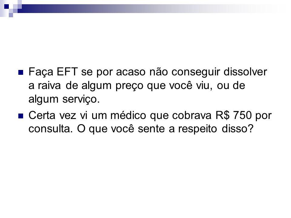 Faça EFT se por acaso não conseguir dissolver a raiva de algum preço que você viu, ou de algum serviço. Certa vez vi um médico que cobrava R$ 750 por