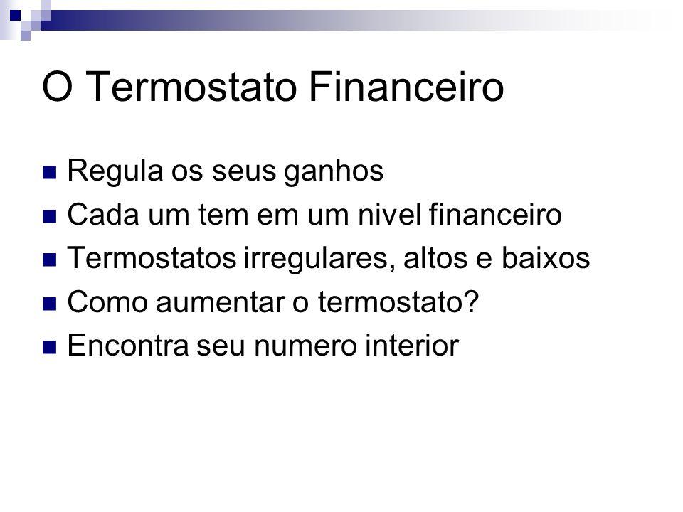 O Termostato Financeiro Regula os seus ganhos Cada um tem em um nivel financeiro Termostatos irregulares, altos e baixos Como aumentar o termostato? E