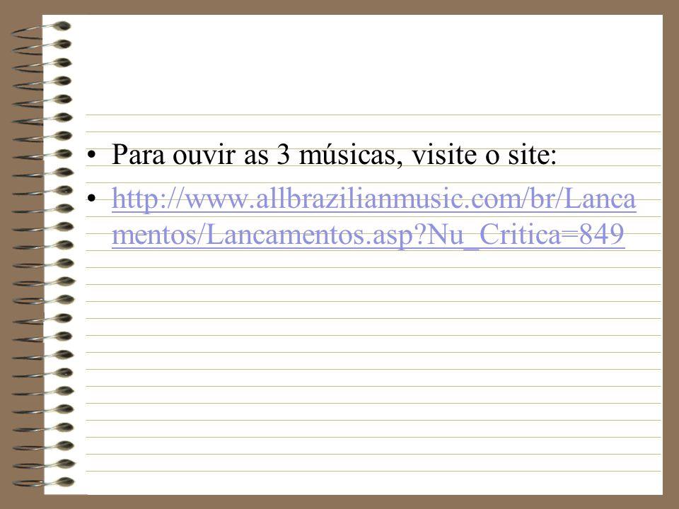 Para ouvir as 3 músicas, visite o site: http://www.allbrazilianmusic.com/br/Lanca mentos/Lancamentos.asp?Nu_Critica=849http://www.allbrazilianmusic.co