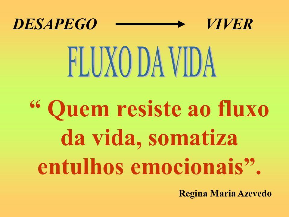 DESAPEGOVIVER Quem resiste ao fluxo da vida, somatiza entulhos emocionais. Regina Maria Azevedo