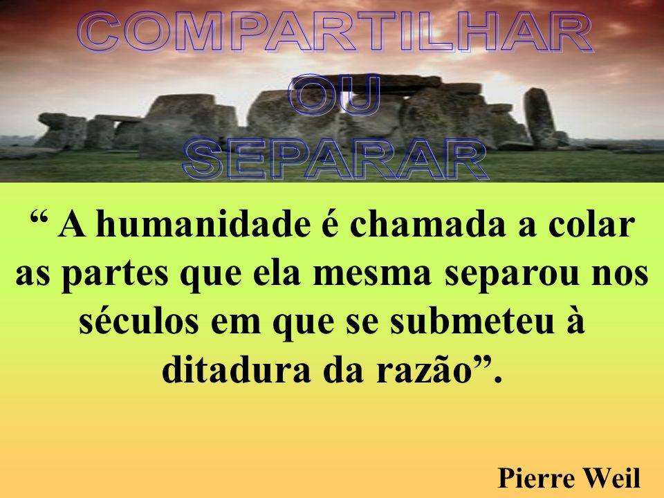 A humanidade é chamada a colar as partes que ela mesma separou nos séculos em que se submeteu à ditadura da razão. Pierre Weil