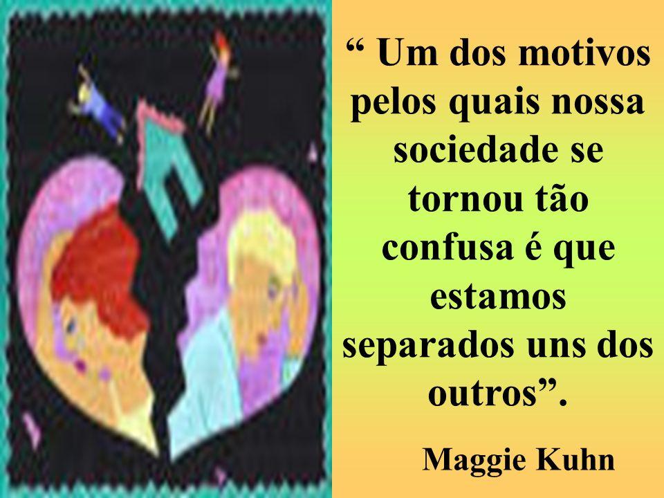 Maggie Kuhn Um dos motivos pelos quais nossa sociedade se tornou tão confusa é que estamos separados uns dos outros.