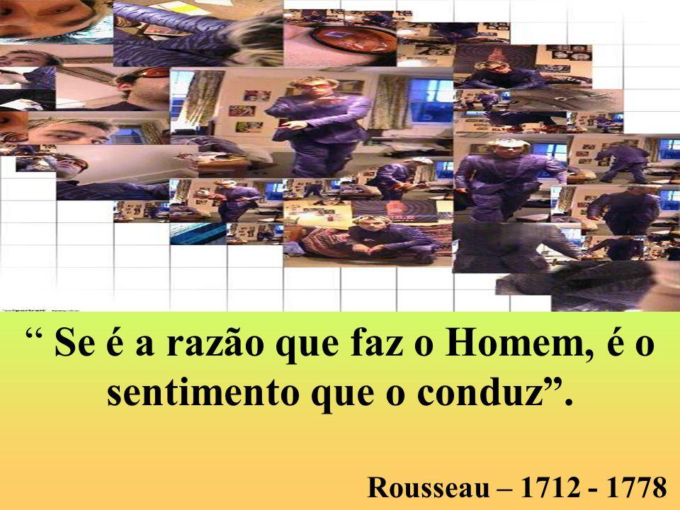 Se é a razão que faz o Homem, é o sentimento que o conduz. Rousseau – 1712 - 1778