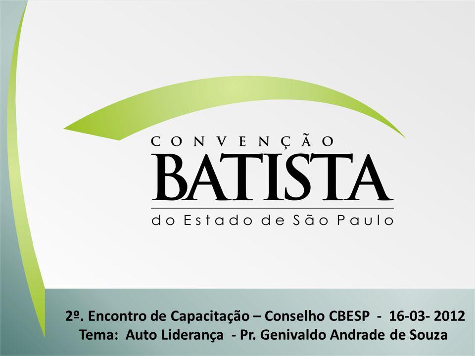 2º. Encontro de Capacitação – Conselho CBESP - 16-03- 2012 Tema: Auto Liderança - Pr. Genivaldo Andrade de Souza