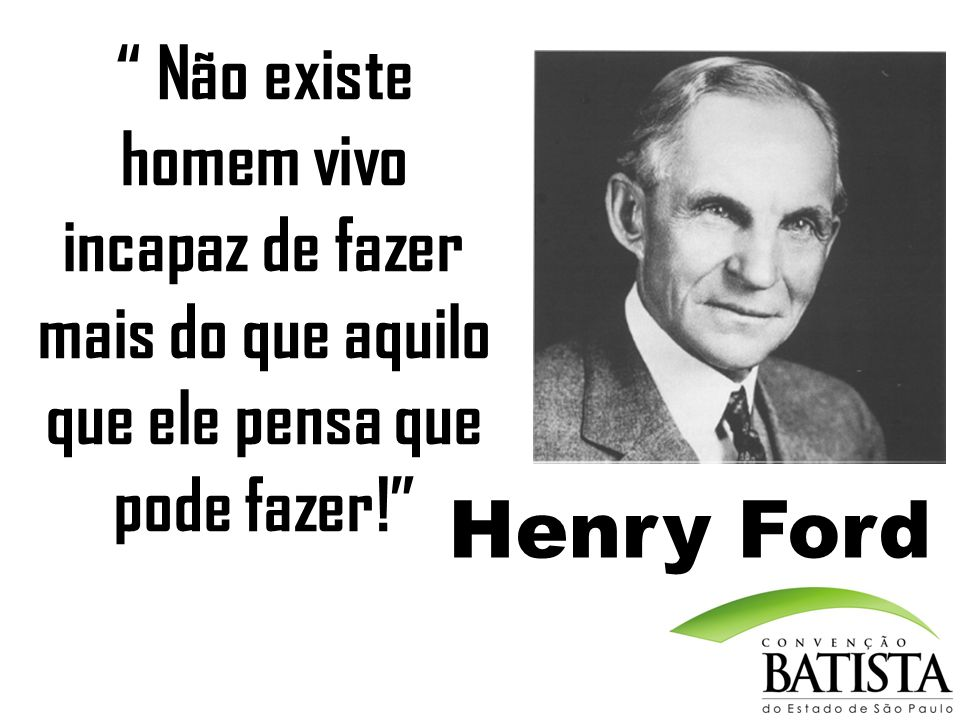 Não existe homem vivo incapaz de fazer mais do que aquilo que ele pensa que pode fazer! Henry Ford