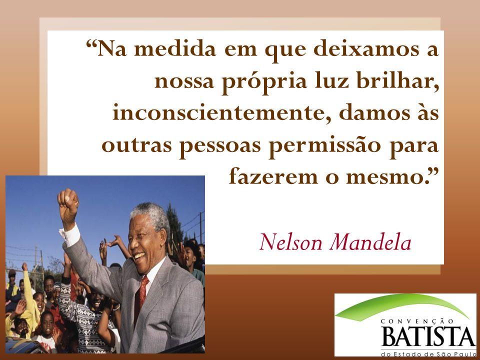 Na medida em que deixamos a nossa própria luz brilhar, inconscientemente, damos às outras pessoas permissão para fazerem o mesmo. Nelson Mandela