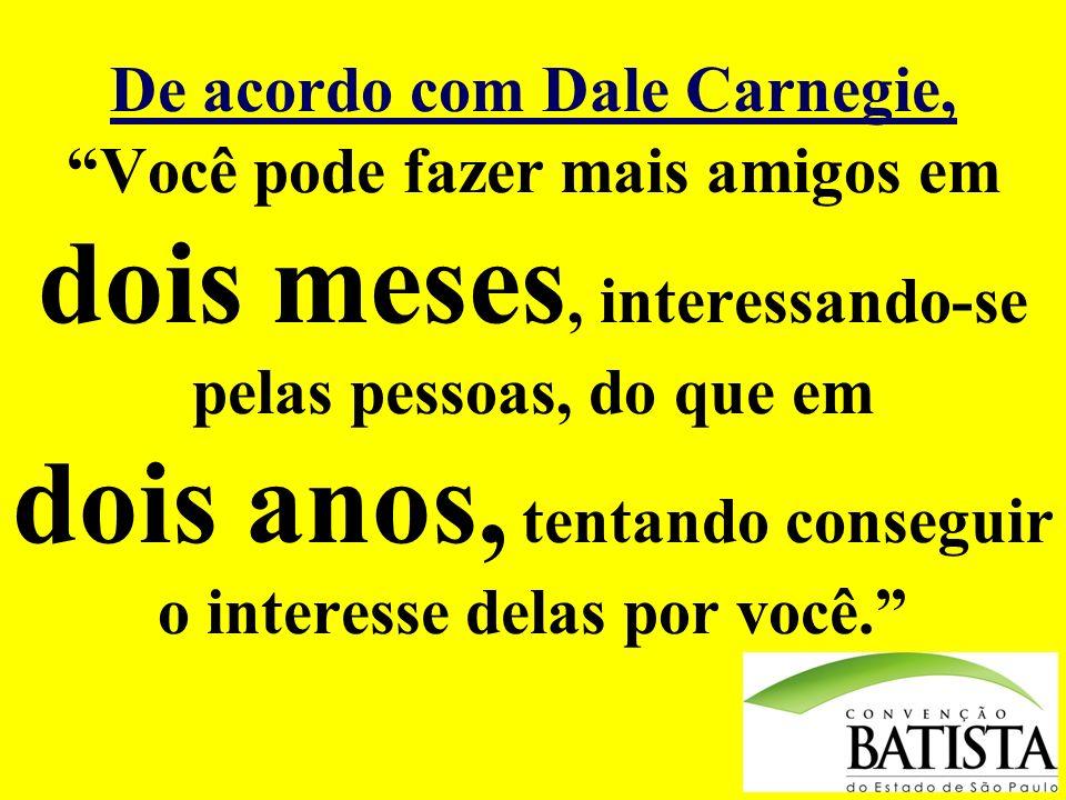 De acordo com Dale Carnegie, Você pode fazer mais amigos em dois meses, interessando-se pelas pessoas, do que em dois anos, tentando conseguir o inter