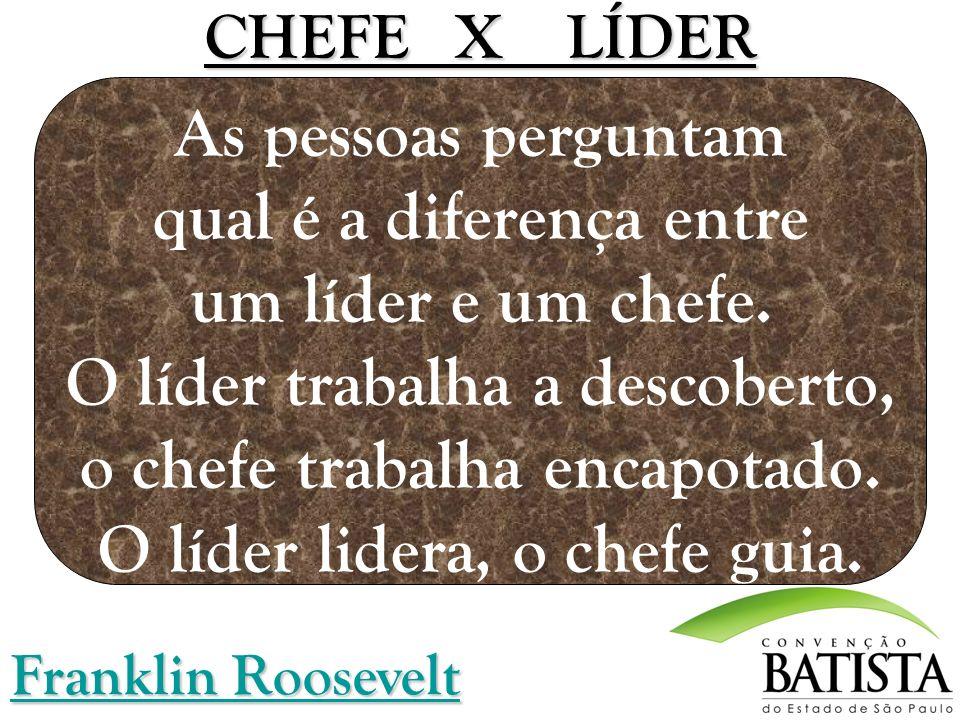 CHEFE X LÍDER CHEFE X LÍDER As pessoas perguntam qual é a diferença entre um líder e um chefe. O líder trabalha a descoberto, o chefe trabalha encapot