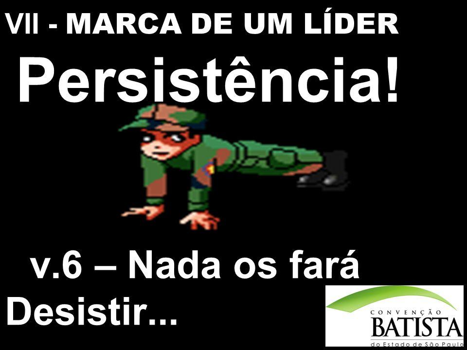 VII - MARCA DE UM LÍDER Persistência! v.6 – Nada os fará Desistir...