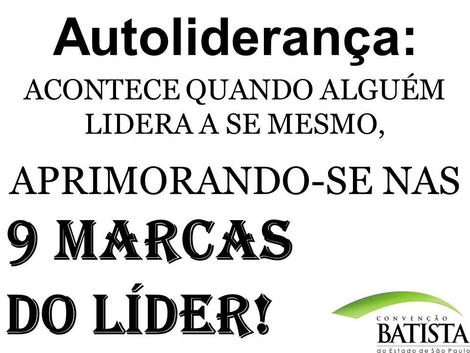 Autoliderança: ACONTECE QUANDO ALGUÉM LIDERA A SE MESMO, APRIMORANDO-SE NAS 9 MARCAS DO LÍDER !