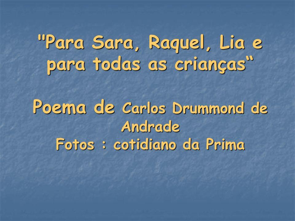 Para Sara, Raquel, Lia e para todas as crianças Poema de Carlos Drummond de Andrade Fotos : cotidiano da Prima