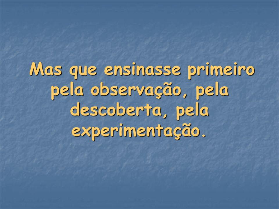 Mas que ensinasse primeiro pela observação, pela descoberta, pela experimentação. Mas que ensinasse primeiro pela observação, pela descoberta, pela ex