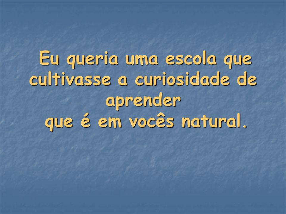 Eu queria uma escola que cultivasse a curiosidade de aprender que é em vocês natural. Eu queria uma escola que cultivasse a curiosidade de aprender qu