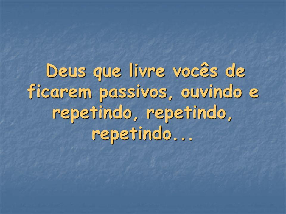 Deus que livre vocês de ficarem passivos, ouvindo e repetindo, repetindo, repetindo... Deus que livre vocês de ficarem passivos, ouvindo e repetindo,