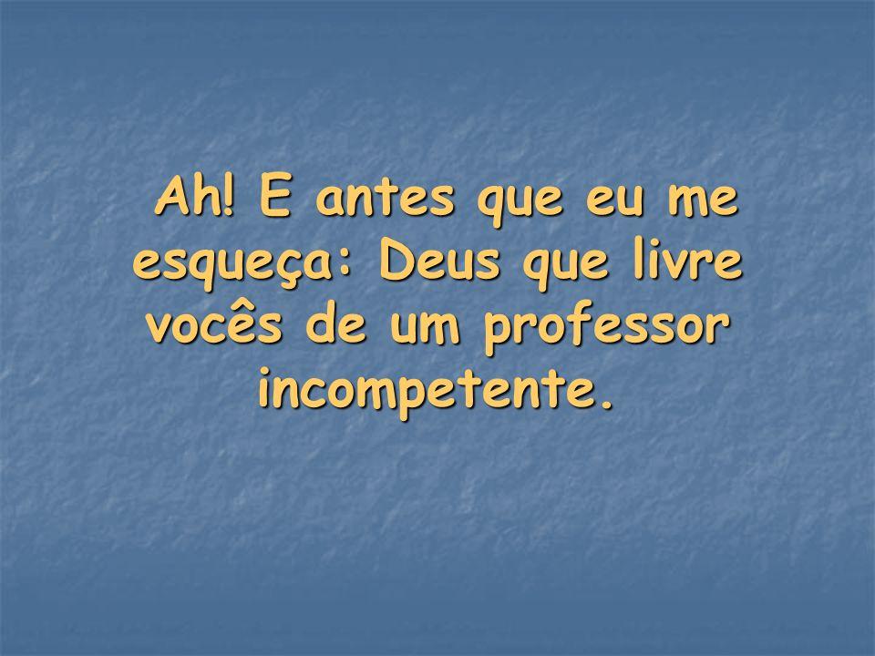 Ah! E antes que eu me esqueça: Deus que livre vocês de um professor incompetente. Ah! E antes que eu me esqueça: Deus que livre vocês de um professor