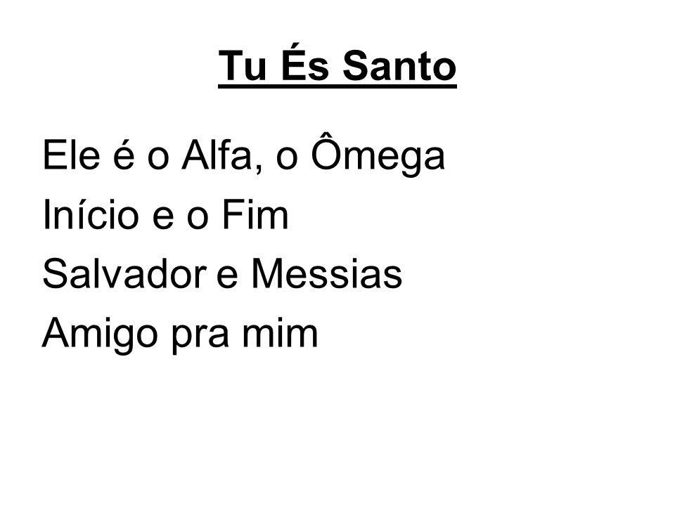 Tu És Santo Ele é o Alfa, o Ômega Início e o Fim Salvador e Messias Amigo pra mim