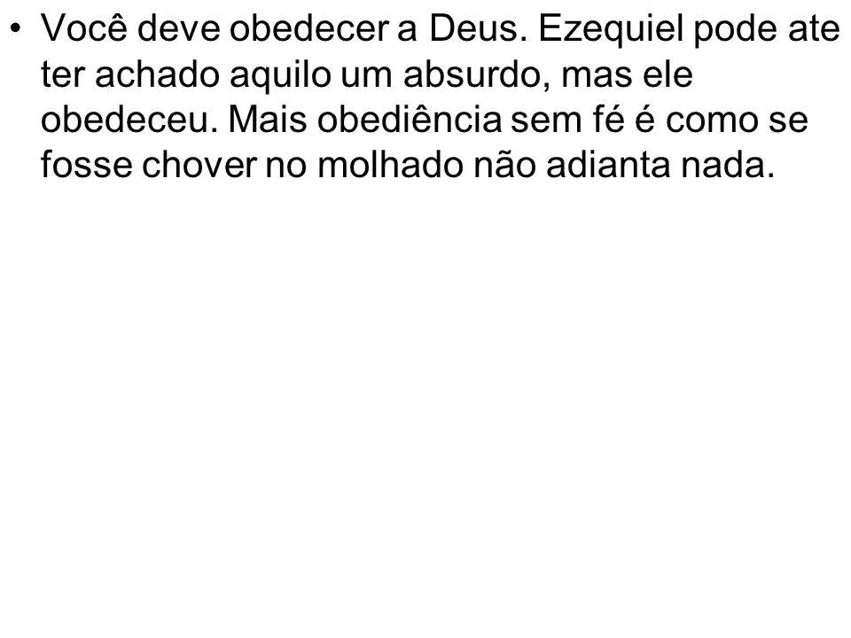 Você deve obedecer a Deus. Ezequiel pode ate ter achado aquilo um absurdo, mas ele obedeceu. Mais obediência sem fé é como se fosse chover no molhado