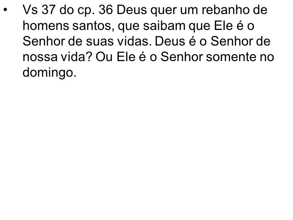 Vs 37 do cp. 36 Deus quer um rebanho de homens santos, que saibam que Ele é o Senhor de suas vidas. Deus é o Senhor de nossa vida? Ou Ele é o Senhor s