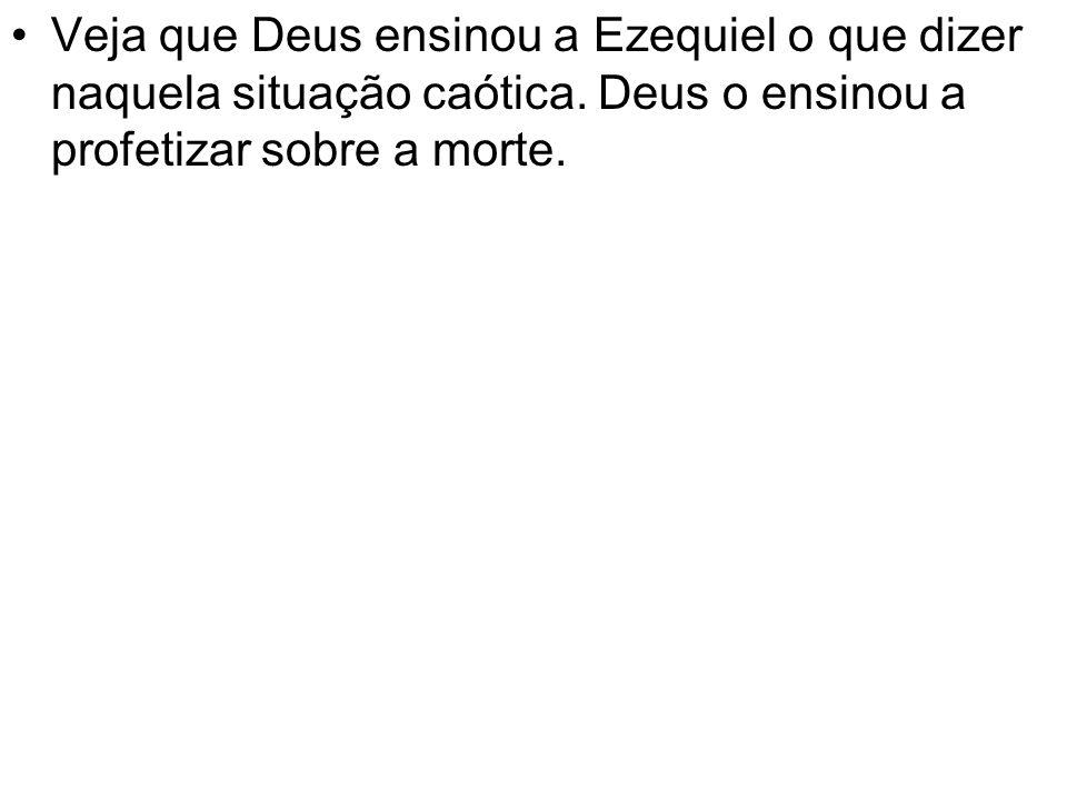 Veja que Deus ensinou a Ezequiel o que dizer naquela situação caótica. Deus o ensinou a profetizar sobre a morte.
