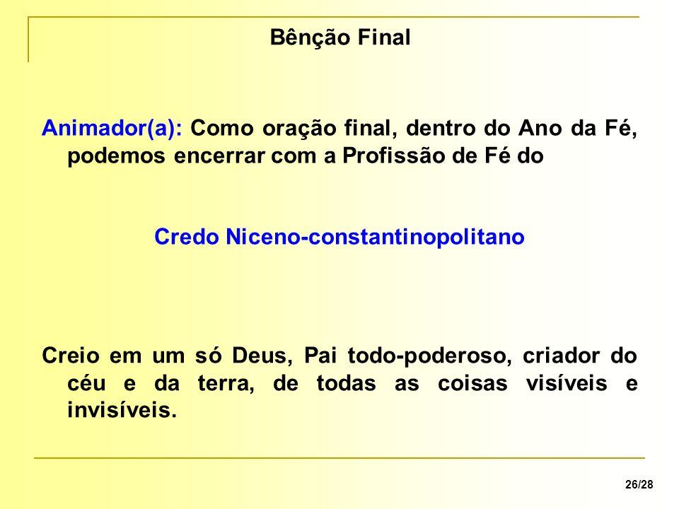 Bênção Final 26/28 Animador(a): Como oração final, dentro do Ano da Fé, podemos encerrar com a Profissão de Fé do Credo Niceno-constantinopolitano Cre