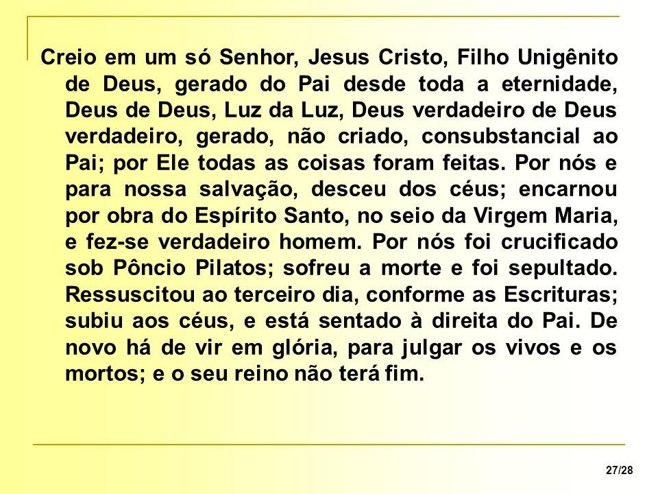 27/28 Creio em um só Senhor, Jesus Cristo, Filho Unigênito de Deus, gerado do Pai desde toda a eternidade, Deus de Deus, Luz da Luz, Deus verdadeiro d