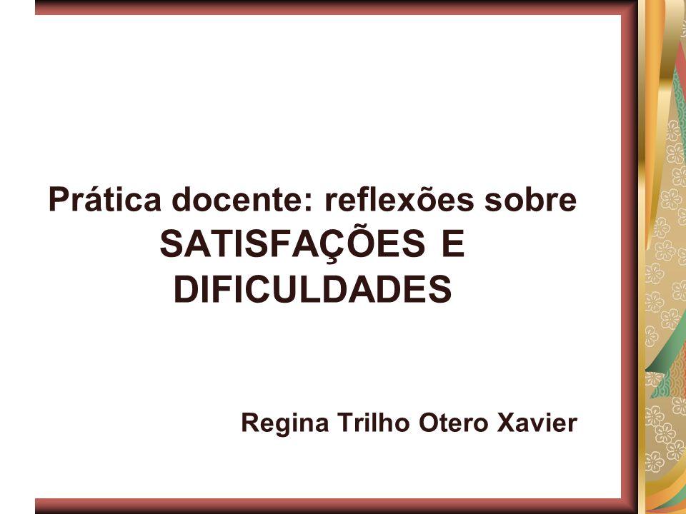 Prática docente: reflexões sobre SATISFAÇÕES E DIFICULDADES Regina Trilho Otero Xavier