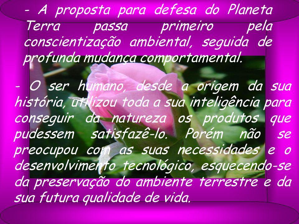 - A proposta para defesa do Planeta Terra passa primeiro pela conscientização ambiental, seguida de profunda mudança comportamental. - O ser humano, d
