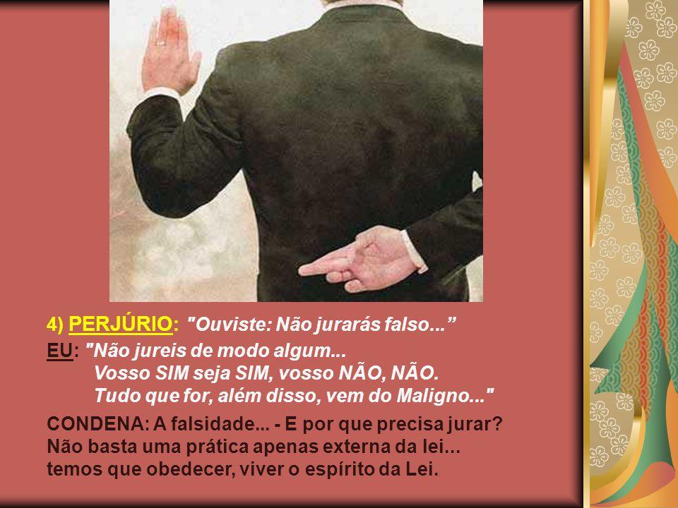 4) PERJÚRIO : Ouviste: Não jurarás falso...EU: Não jureis de modo algum...