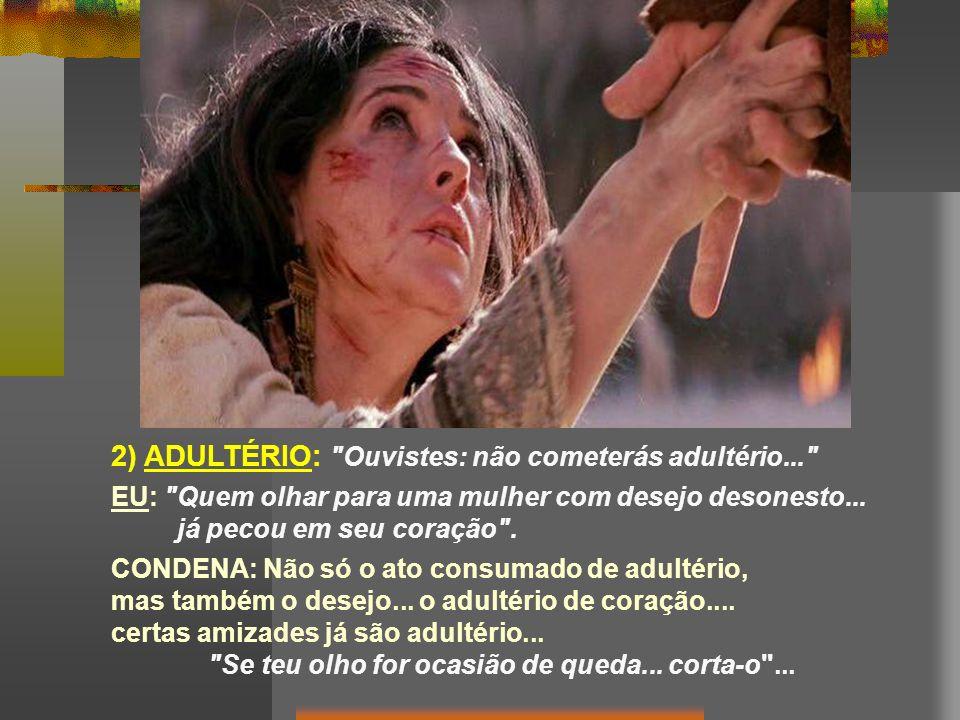 2) ADULTÉRIO: Ouvistes: não cometerás adultério... EU: Quem olhar para uma mulher com desejo desonesto...