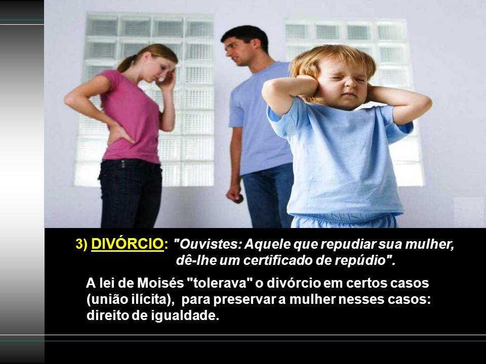 3) DIVÓRCIO : Ouvistes: Aquele que repudiar sua mulher, dê-lhe um certificado de repúdio .