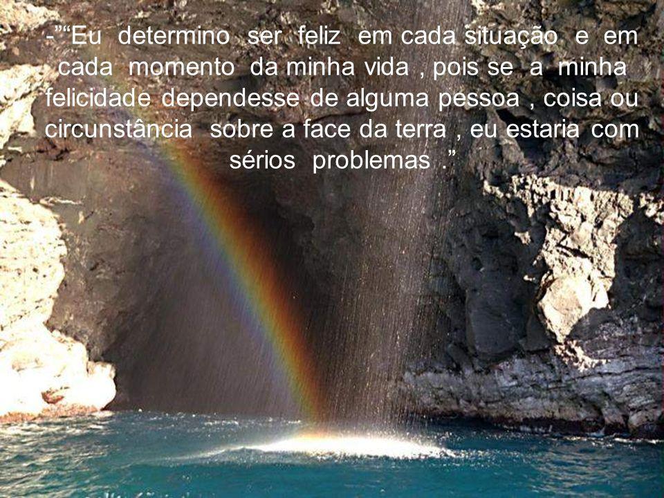 -Eu determino ser feliz em cada situação e em cada momento da minha vida, pois se a minha felicidade dependesse de alguma pessoa, coisa ou circunstância sobre a face da terra, eu estaria com sérios problemas.