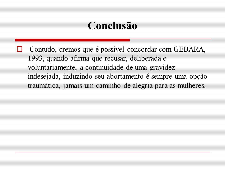 Conclusão Contudo, cremos que é possível concordar com GEBARA, 1993, quando afirma que recusar, deliberada e voluntariamente, a continuidade de uma gravidez indesejada, induzindo seu abortamento é sempre uma opção traumática, jamais um caminho de alegria para as mulheres.