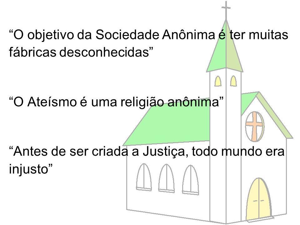 O objetivo da Sociedade Anônima é ter muitas fábricas desconhecidas O Ateísmo é uma religião anônima Antes de ser criada a Justiça, todo mundo era inj