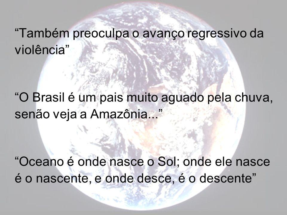 Também preoculpa o avanço regressivo da violência O Brasil é um pais muito aguado pela chuva, senão veja a Amazônia... Oceano é onde nasce o Sol; onde