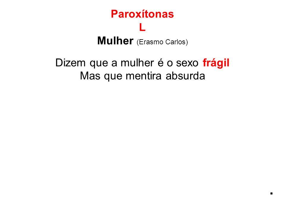 Paroxítonas L Mulher (Erasmo Carlos) Dizem que a mulher é o sexo frágil Mas que mentira absurda.